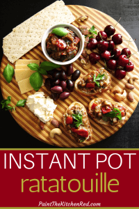 Instant Pot Ratatouille Pinterest pin - on crostini with cheese, nuts, olives, cherries, basil leaves on a dark background - Paint the Kitchen Red