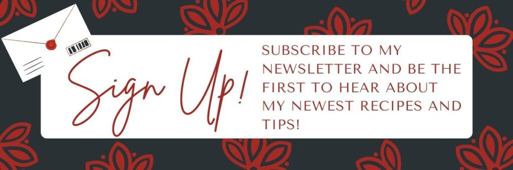 Sign Up! Subscribe to my newsletter and be the first to hear about my newest recipes and tips!