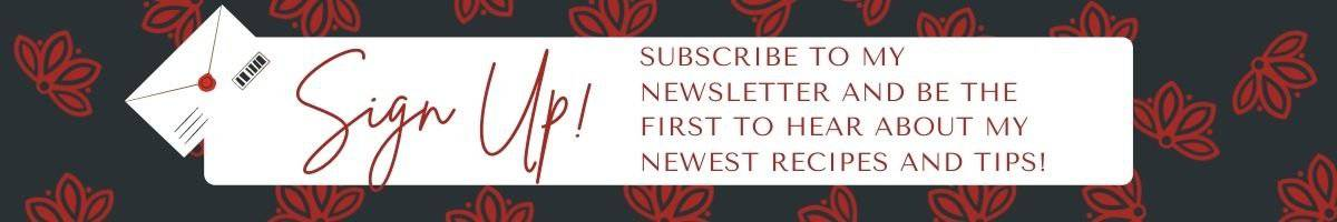 Sign Up! subscribe to my newsletter and the first to hear about the newest recipes and tips.